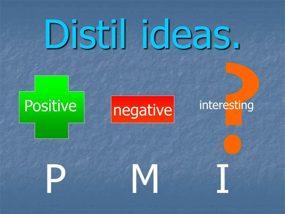 Distil ideas. negative Positive interesting P M I