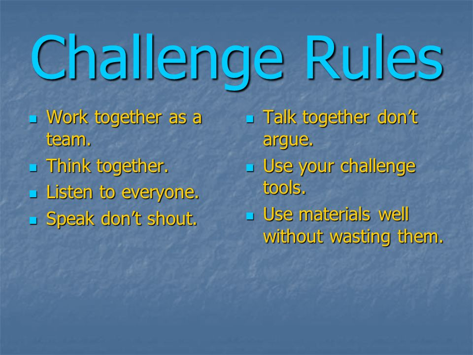 Challenge Rules Work together as a team. Work together as a team. Think together. Think together. Listen to everyone. Listen to everyone. Speak dont s