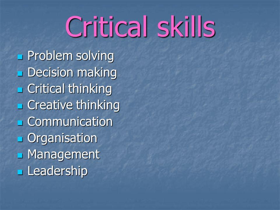 Critical skills Problem solving Decision making Critical thinking Creative thinking Communication Organisation Management Leadership
