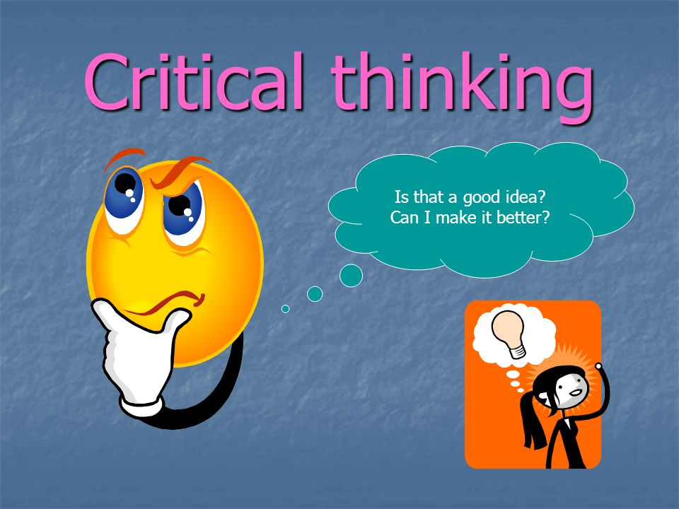 Critical thinking Is that a good idea? Can I make it better?