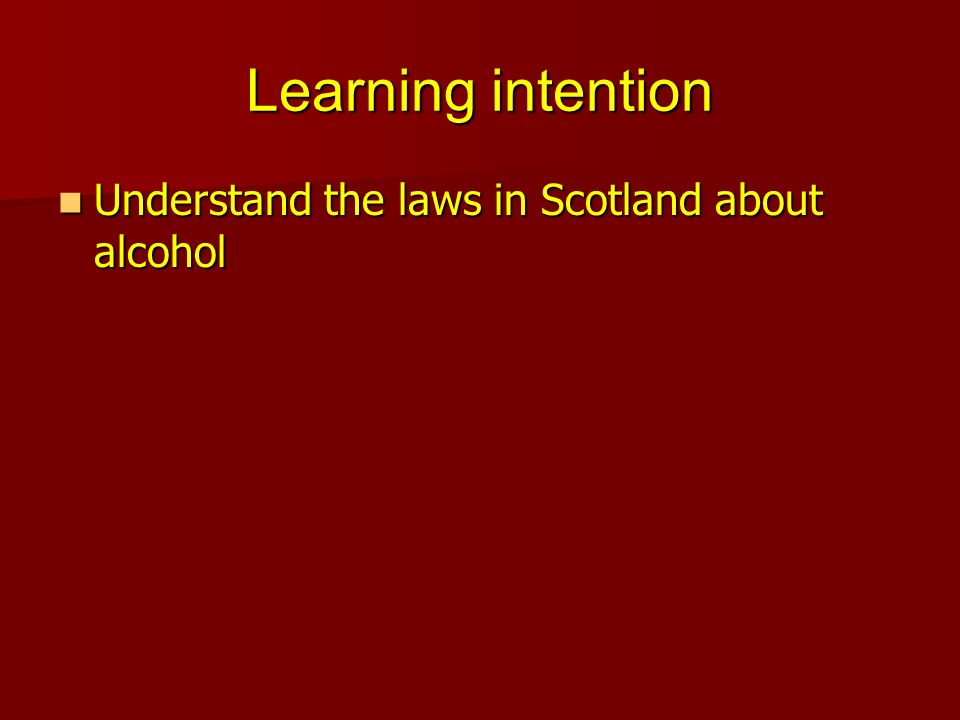 Learning intention Understand the laws in Scotland about alcohol Understand the laws in Scotland about alcohol