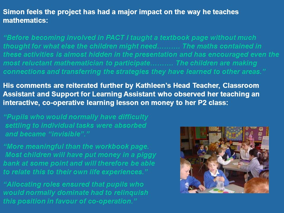 Simon feels the project has had a major impact on the way he teaches mathematics: Before becoming involved in PACT I taught a textbook page without mu