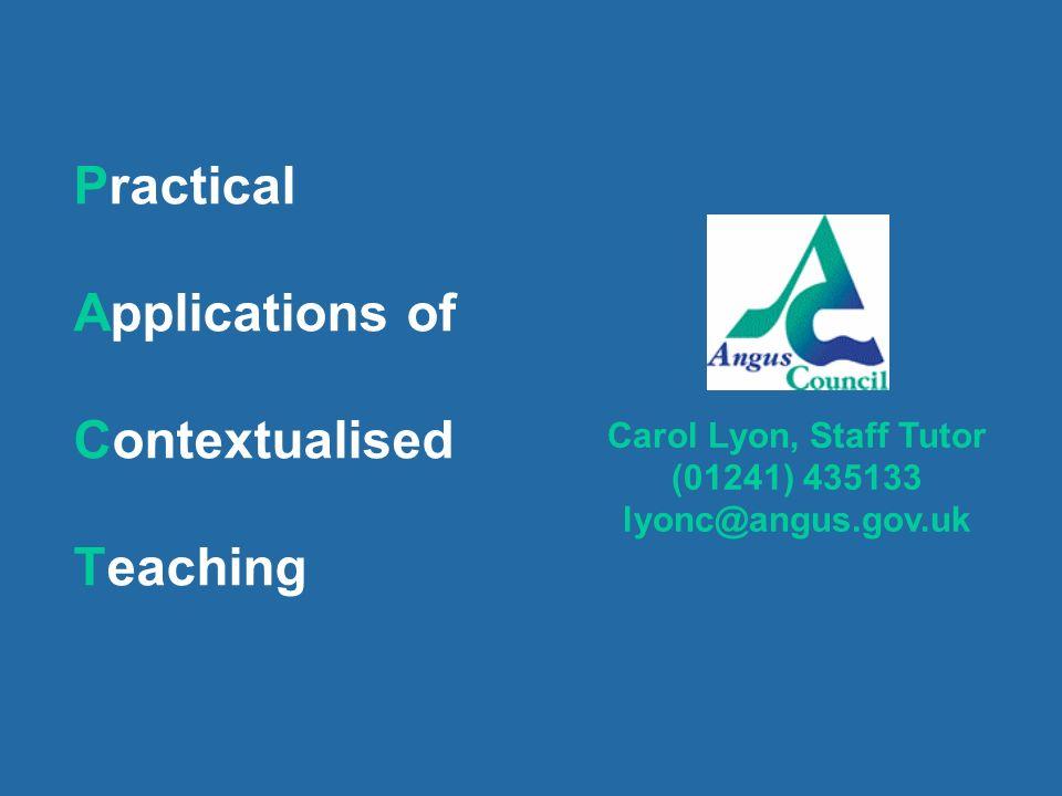 Practical Applications of Contextualised Teaching Carol Lyon, Staff Tutor (01241) 435133 lyonc@angus.gov.uk