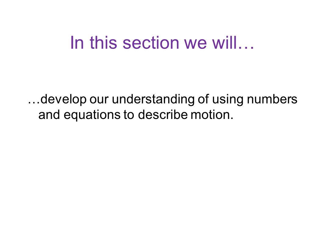 In this section we planned to… …develop our understanding of using numbers and equations to describe motion.