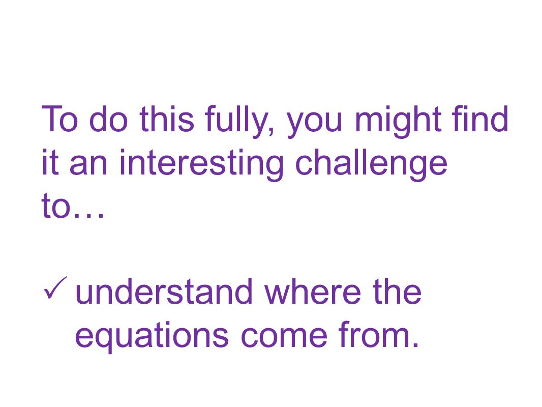 To do this fully, you might find it an interesting challenge to… understand where the equations come from.
