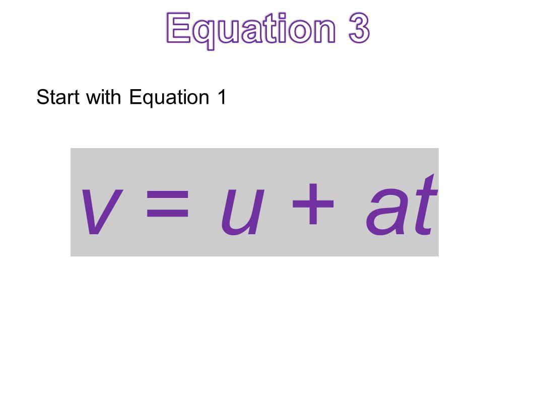 v = u + at Start with Equation 1
