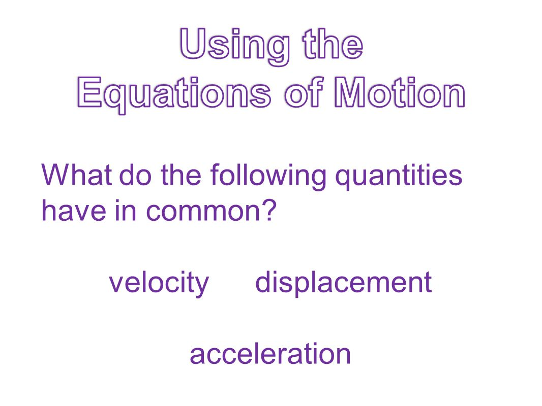 What do the following quantities have in common? velocitydisplacement acceleration