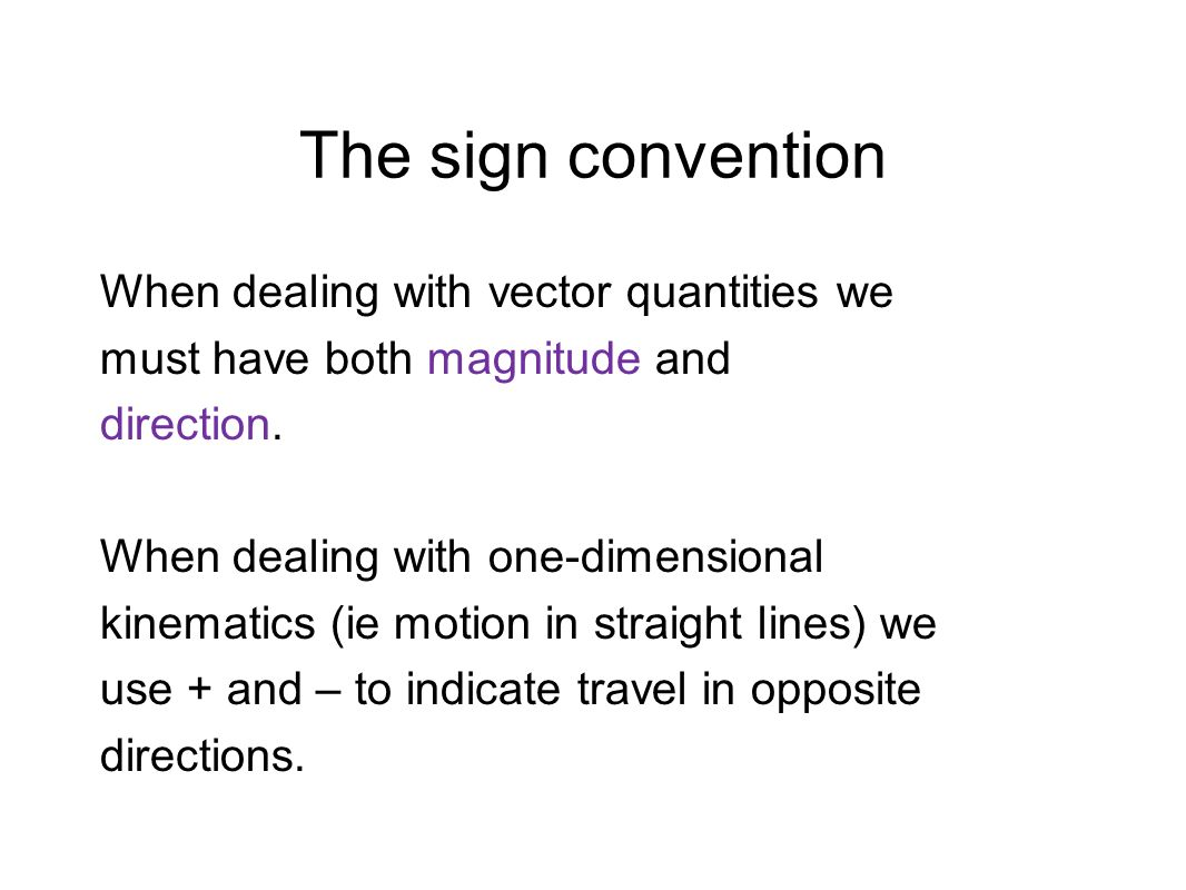 The sign convention When dealing with vector quantities we must have both magnitude and direction. When dealing with one-dimensional kinematics (ie mo