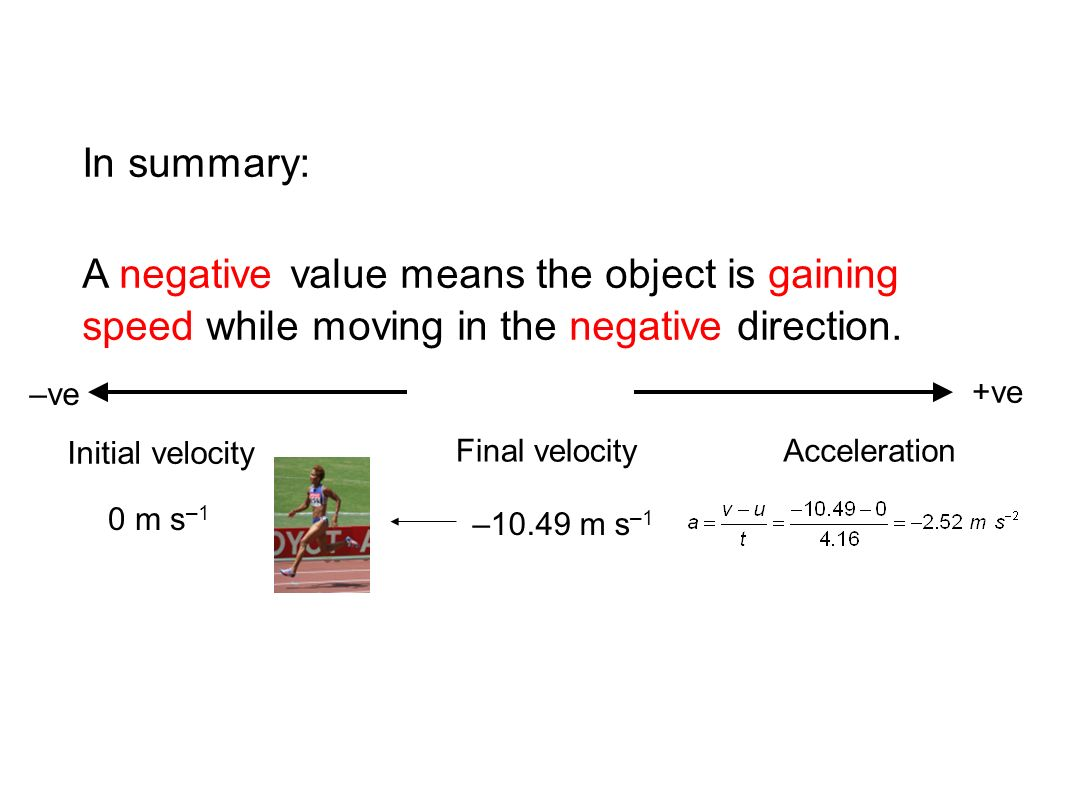 –ve +ve In summary: A negative value means the object is gaining speed while moving in the negative direction. –10.49 m s –1 0 m s –1 Initial velocity