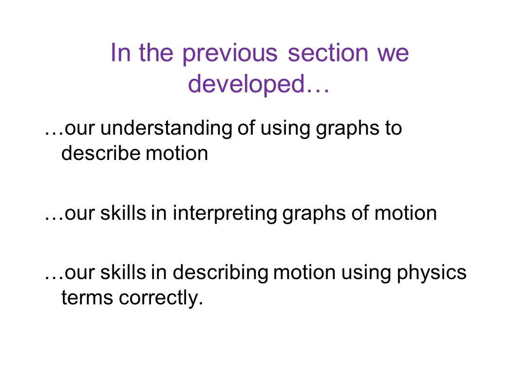 In the previous section we developed… …our understanding of using graphs to describe motion …our skills in interpreting graphs of motion …our skills i