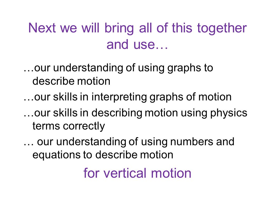 Next we will bring all of this together and use… …our understanding of using graphs to describe motion …our skills in interpreting graphs of motion …o