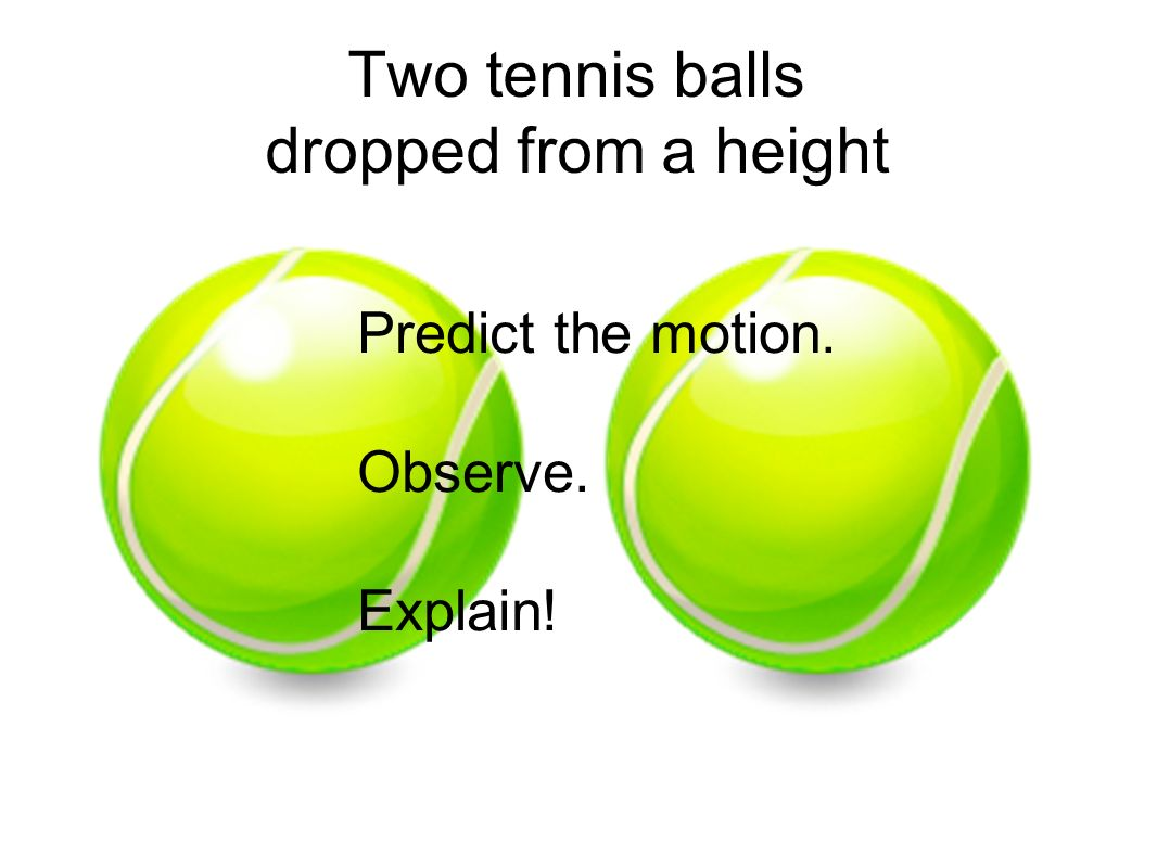 Two tennis balls dropped from a height Predict the motion. Observe. Explain!