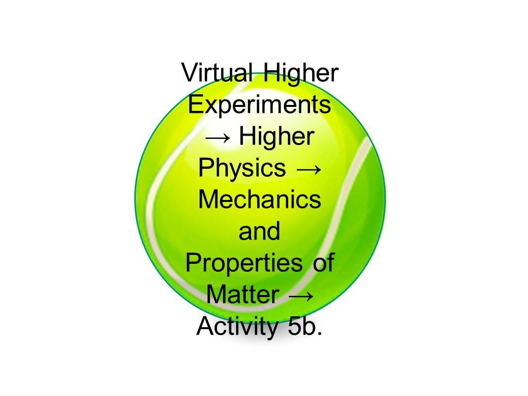Virtual Higher Experiments Higher Physics Mechanics and Properties of Matter Activity 5b.