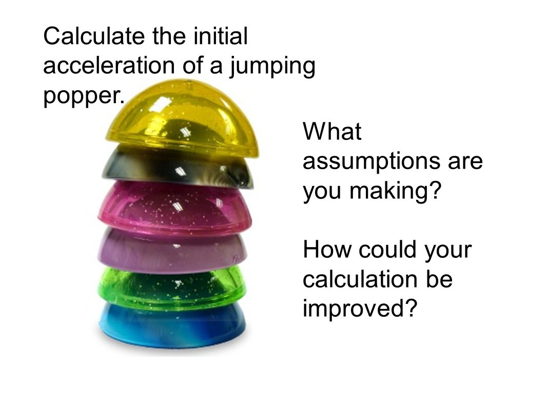 What assumptions are you making? How could your calculation be improved? Calculate the initial acceleration of a jumping popper.