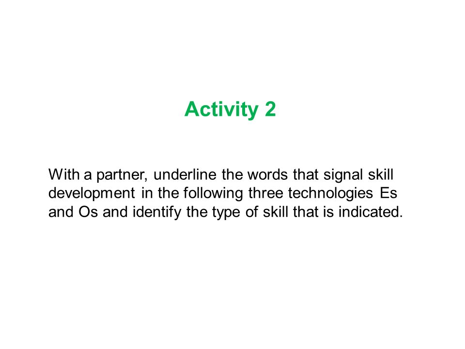 Activity 2 With a partner, underline the words that signal skill development in the following three technologies Es and Os and identify the type of skill that is indicated.