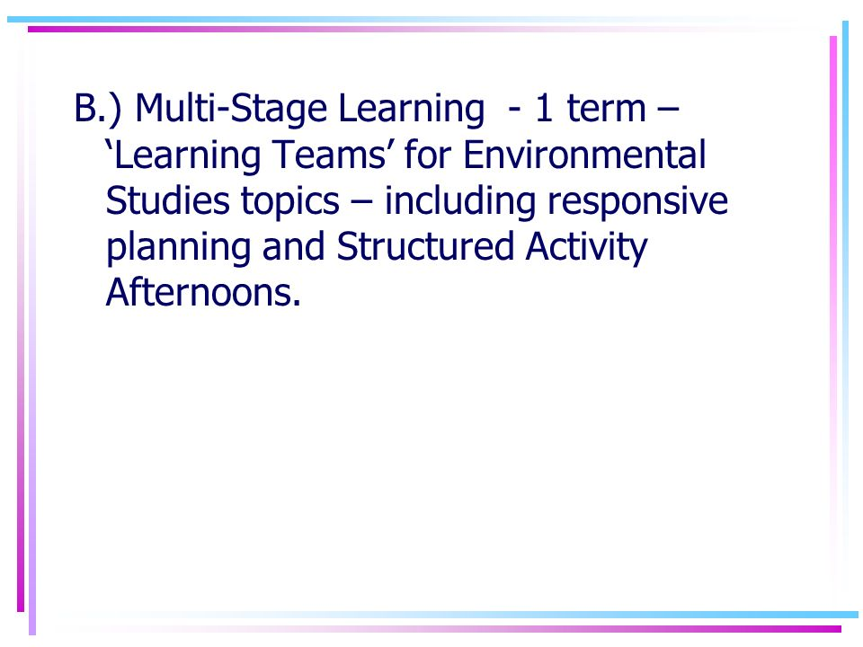 B.) Multi-Stage Learning - 1 term – Learning Teams for Environmental Studies topics – including responsive planning and Structured Activity Afternoons.
