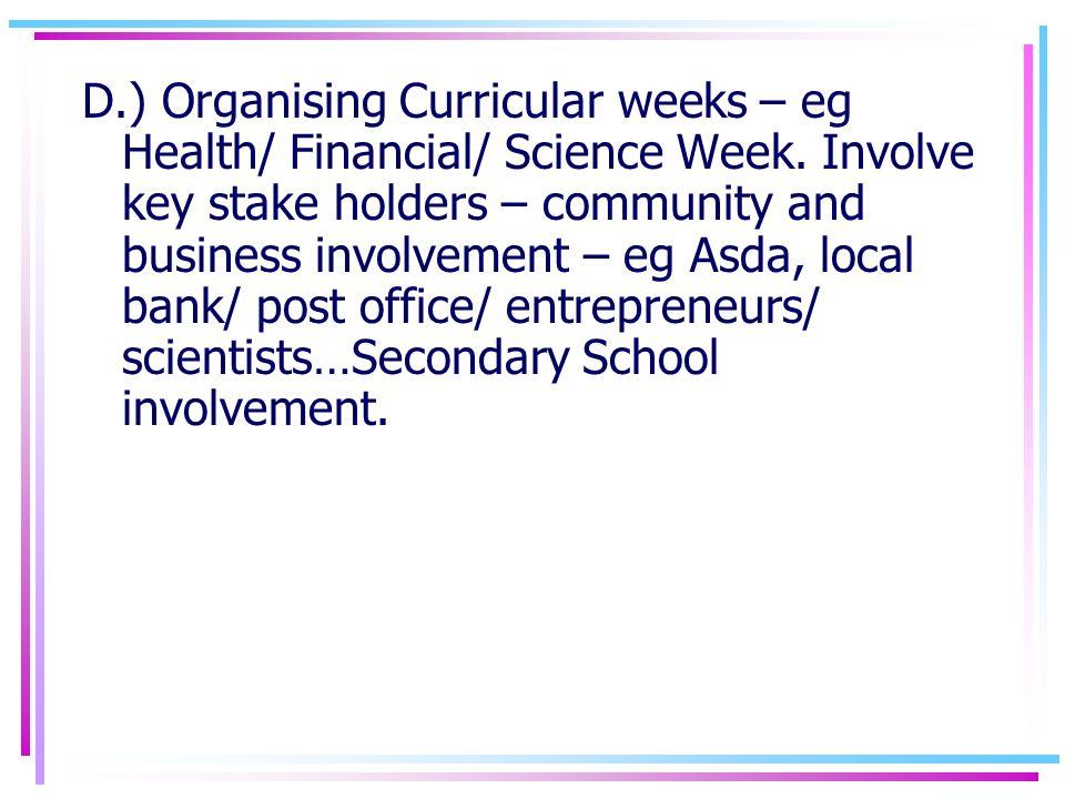 D.) Organising Curricular weeks – eg Health/ Financial/ Science Week. Involve key stake holders – community and business involvement – eg Asda, local