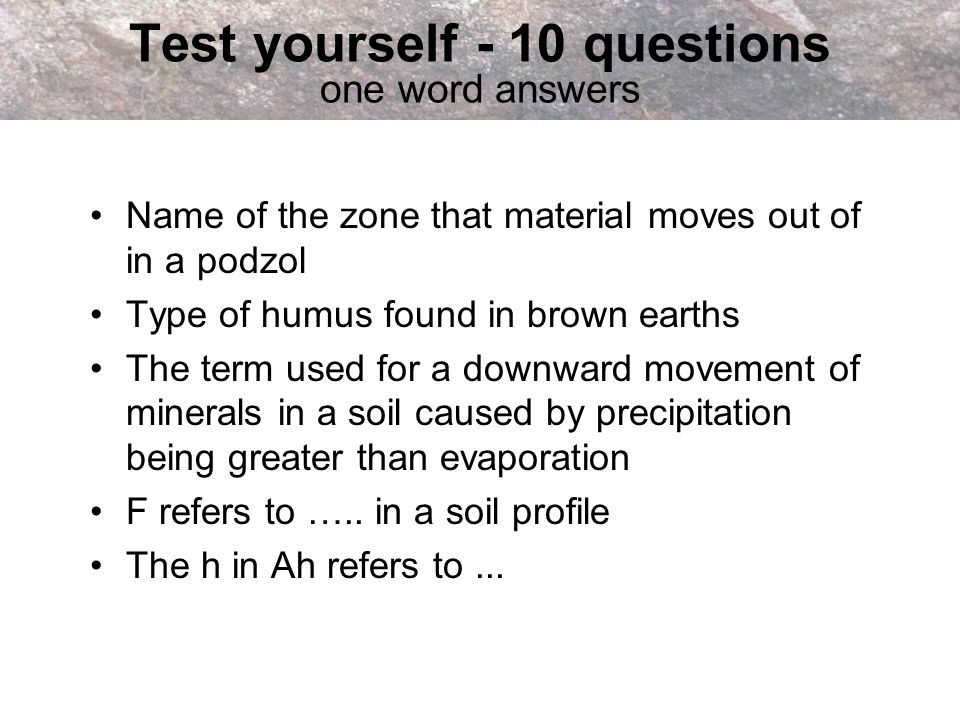 Test yourself - 10 questions one word answers Name of the zone that material moves out of in a podzol Type of humus found in brown earths The term use
