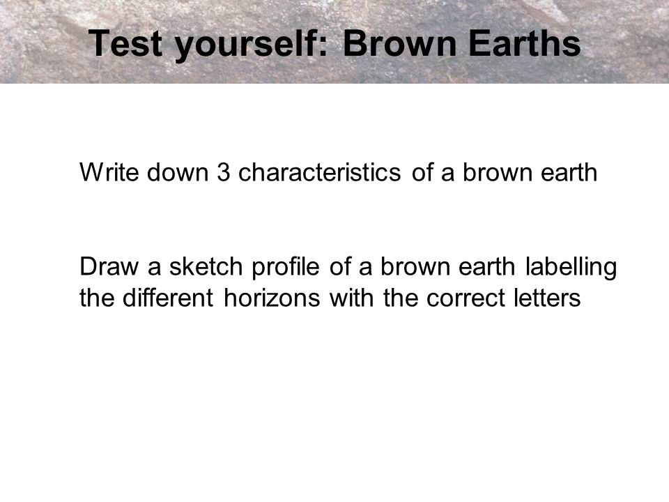 Test yourself: Brown Earths Write down 3 characteristics of a brown earth Draw a sketch profile of a brown earth labelling the different horizons with