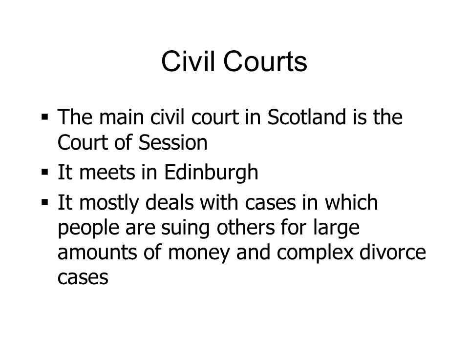 Civil Courts The main civil court in Scotland is the Court of Session It meets in Edinburgh It mostly deals with cases in which people are suing others for large amounts of money and complex divorce cases