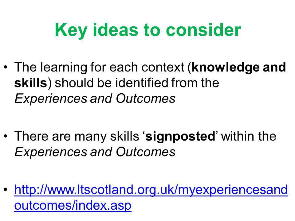 Key ideas to consider The learning for each context (knowledge and skills) should be identified from the Experiences and Outcomes There are many skills signposted within the Experiences and Outcomes http://www.ltscotland.org.uk/myexperiencesand outcomes/index.asphttp://www.ltscotland.org.uk/myexperiencesand outcomes/index.asp