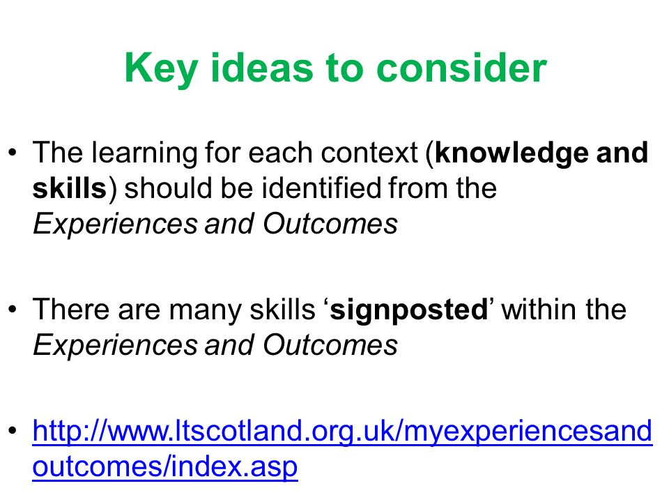 Key ideas to consider The learning for each context (knowledge and skills) should be identified from the Experiences and Outcomes There are many skill
