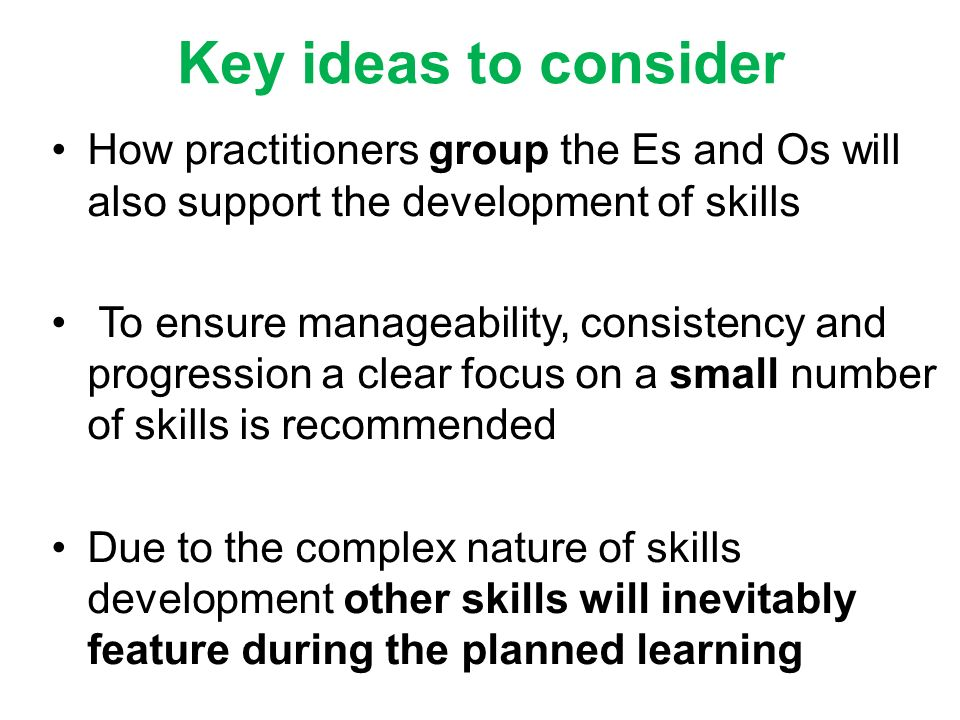 How practitioners group the Es and Os will also support the development of skills To ensure manageability, consistency and progression a clear focus o