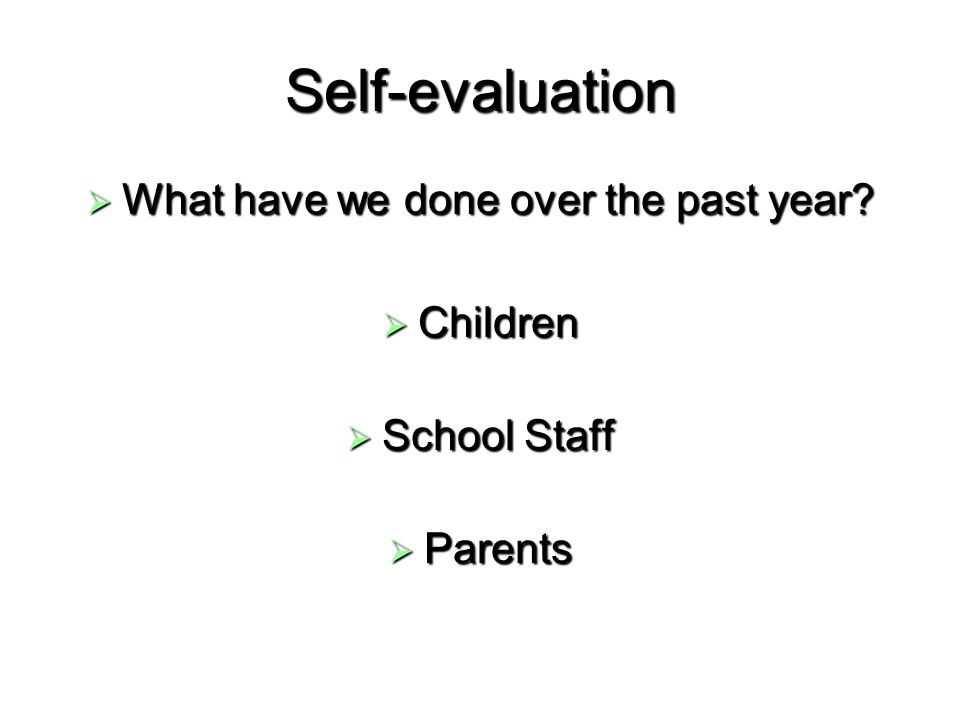 Self-evaluation What have we done over the past year? What have we done over the past year? Children Children School Staff School Staff Parents Parent