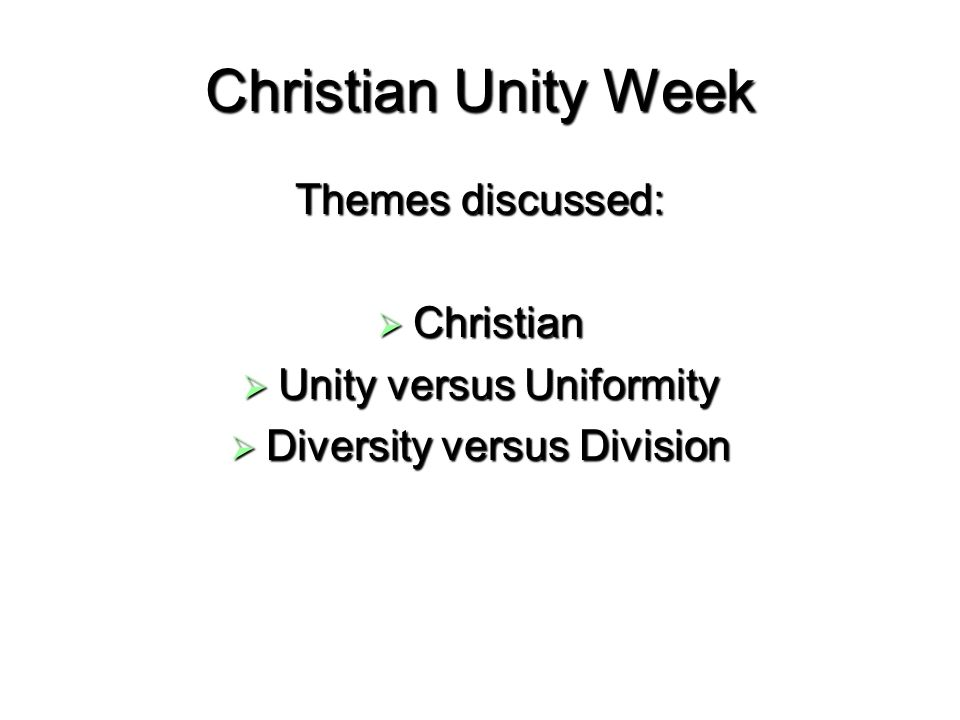 Christian Unity Week Themes discussed: Christian Christian Unity versus Uniformity Unity versus Uniformity Diversity versus Division Diversity versus