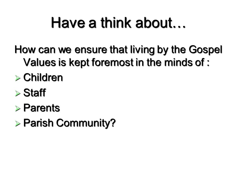 Have a think about… How can we ensure that living by the Gospel Values is kept foremost in the minds of : Children Children Staff Staff Parents Parent