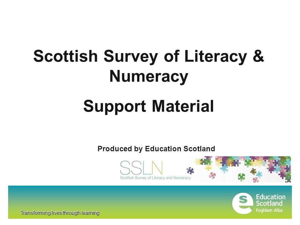 Transforming lives through learning Scottish Survey of Literacy & Numeracy Support Material Produced by Education Scotland Transforming lives through