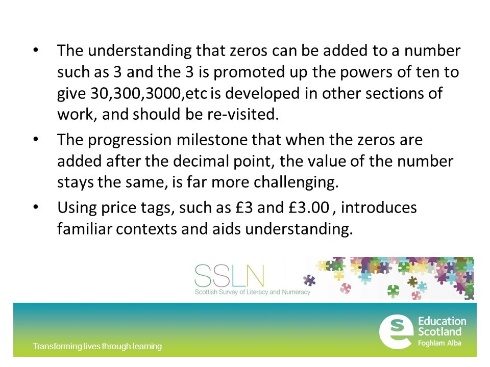 Transforming lives through learning The understanding that zeros can be added to a number such as 3 and the 3 is promoted up the powers of ten to give