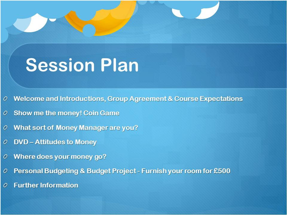Session Plan Welcome and Introductions, Group Agreement & Course Expectations Show me the money.