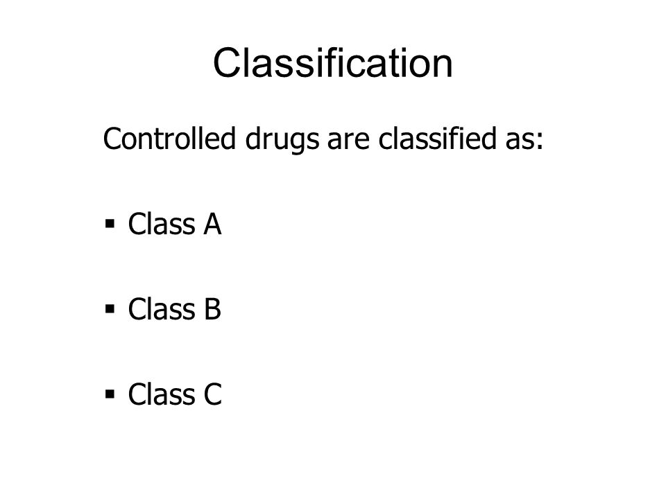 Classification Controlled drugs are classified as: Class A Class B Class C