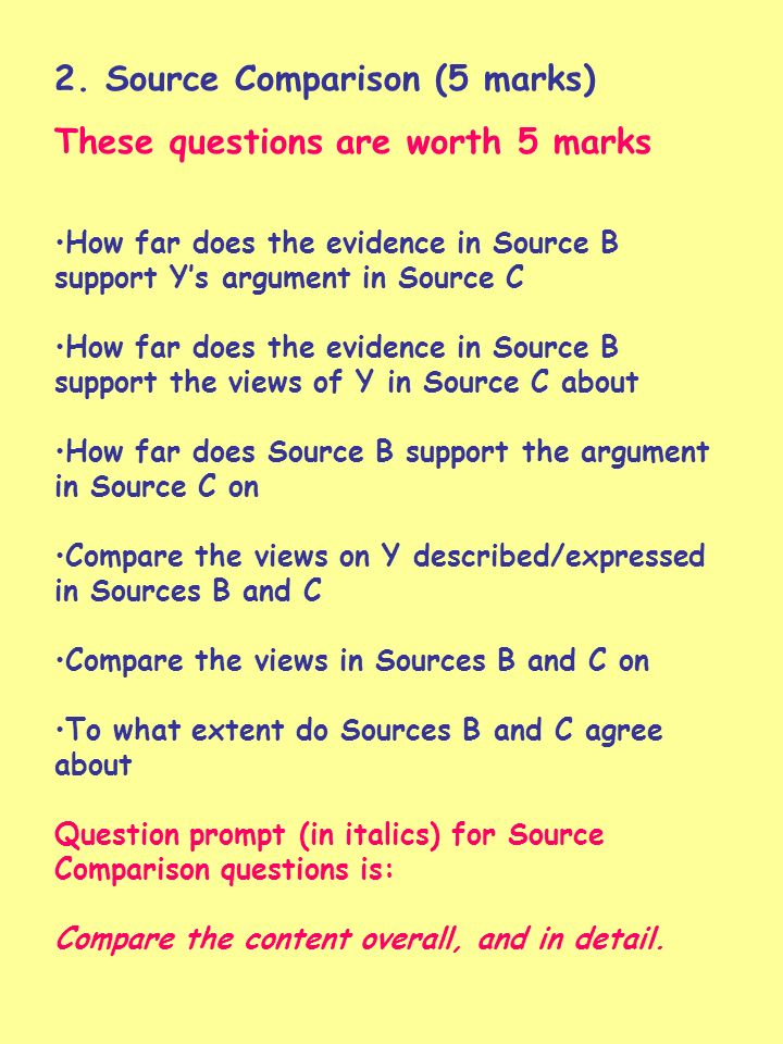 2. Source Comparison (5 marks) These questions are worth 5 marks How far does the evidence in Source B support Ys argument in Source C How far does th