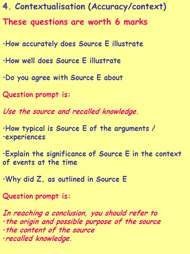 4. Contextualisation (Accuracy/context) These questions are worth 6 marks How accurately does Source E illustrate How well does Source E illustrate Do