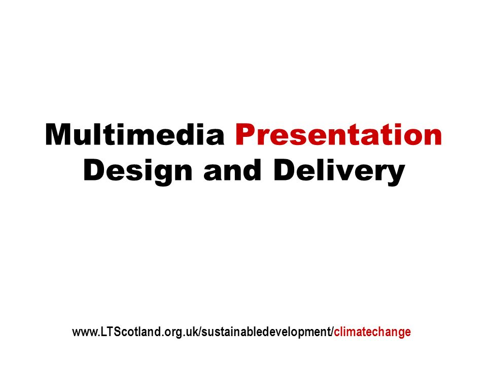 Multimedia Presentation Design and Delivery www.LTScotland.org.uk/sustainabledevelopment/climatechange