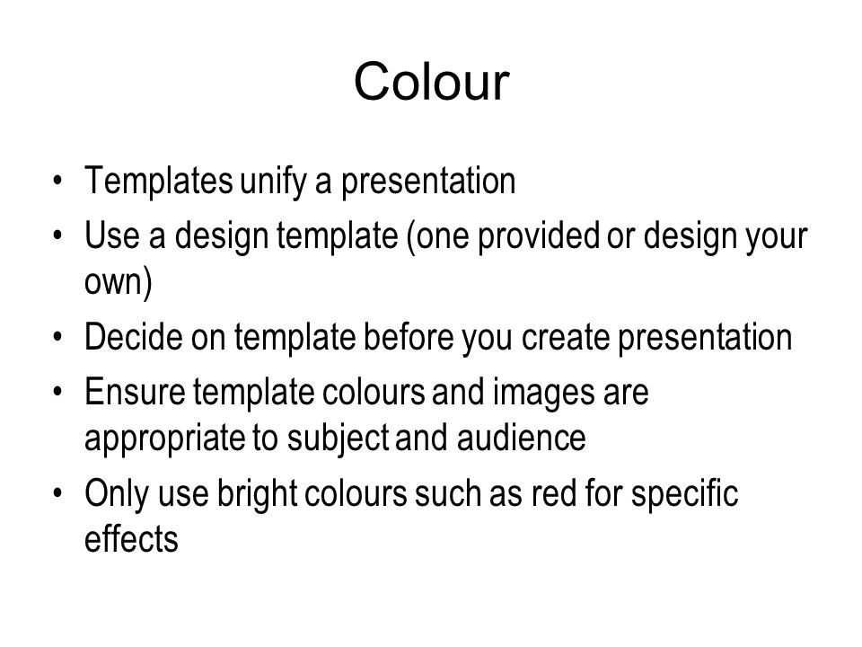 Colour Templates unify a presentation Use a design template (one provided or design your own) Decide on template before you create presentation Ensure template colours and images are appropriate to subject and audience Only use bright colours such as red for specific effects