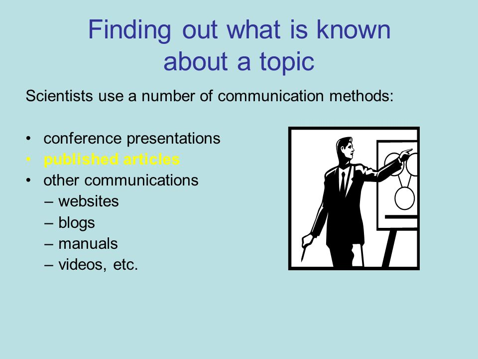 Finding out what is known about a topic Scientists use a number of communication methods: conference presentations published articles other communications –websites –blogs –manuals –videos, etc.