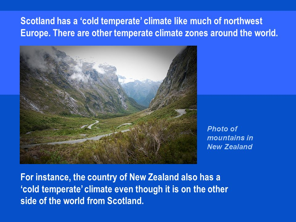 For instance, the country of New Zealand also has a cold temperate climate even though it is on the other side of the world from Scotland.