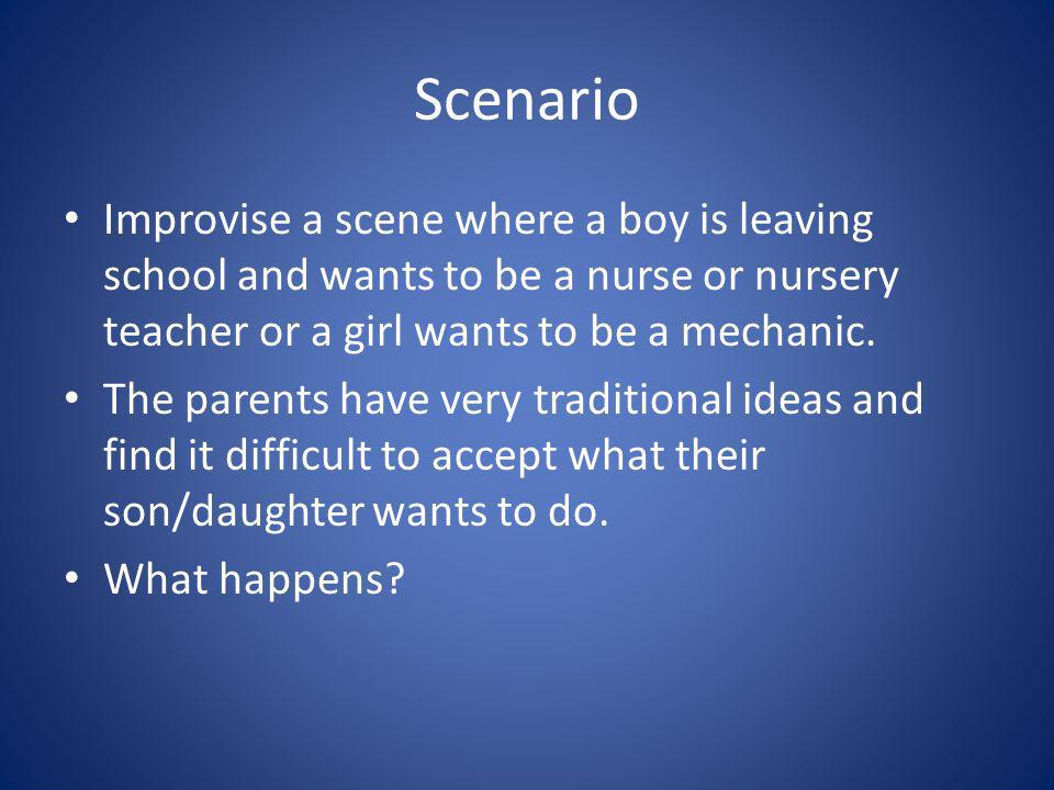 Scenario Improvise a scene where a boy is leaving school and wants to be a nurse or nursery teacher or a girl wants to be a mechanic.