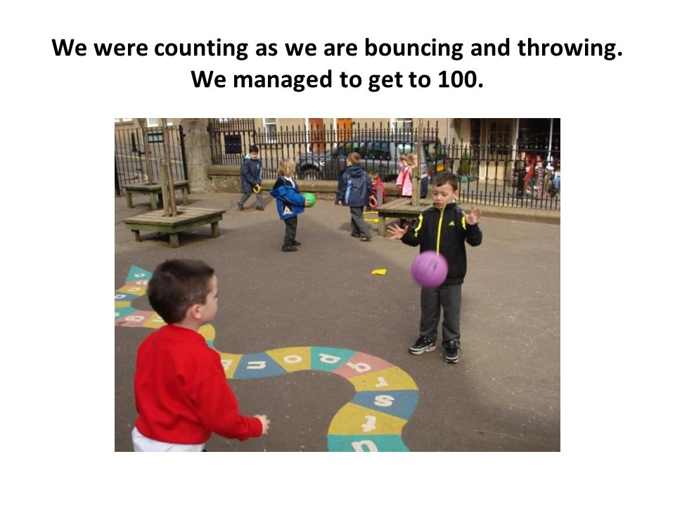 We were counting as we are bouncing and throwing. We managed to get to 100.