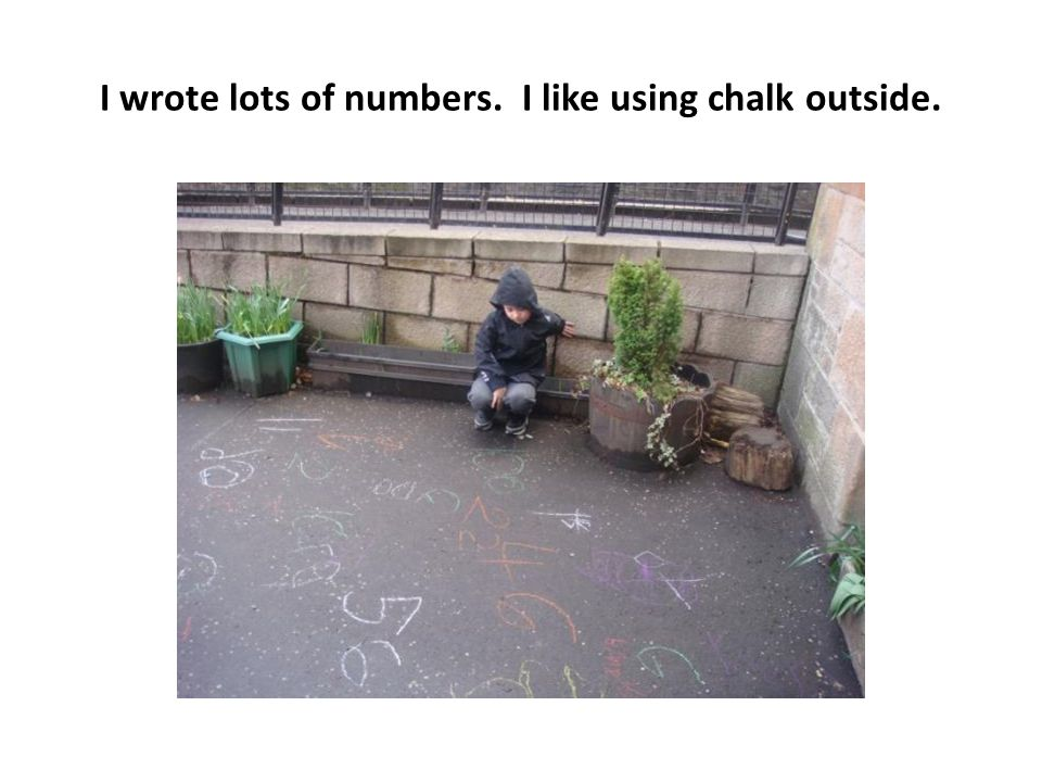 I wrote lots of numbers. I like using chalk outside.