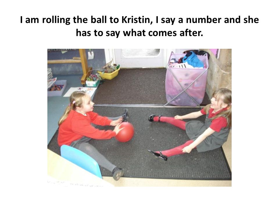 I am rolling the ball to Kristin, I say a number and she has to say what comes after.