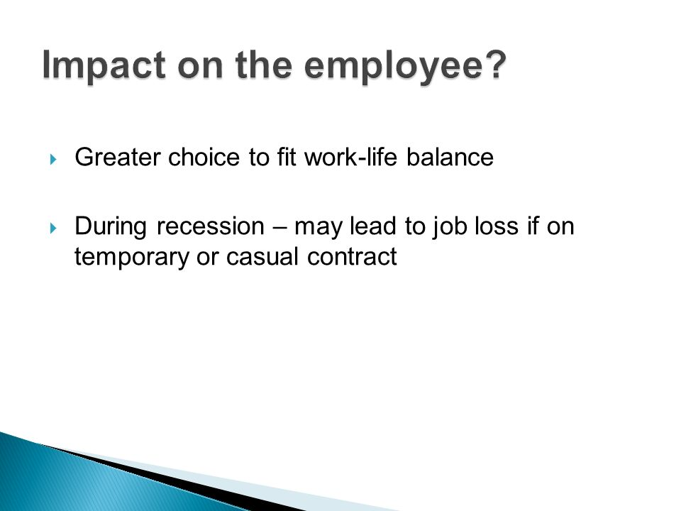 Greater choice to fit work-life balance During recession – may lead to job loss if on temporary or casual contract
