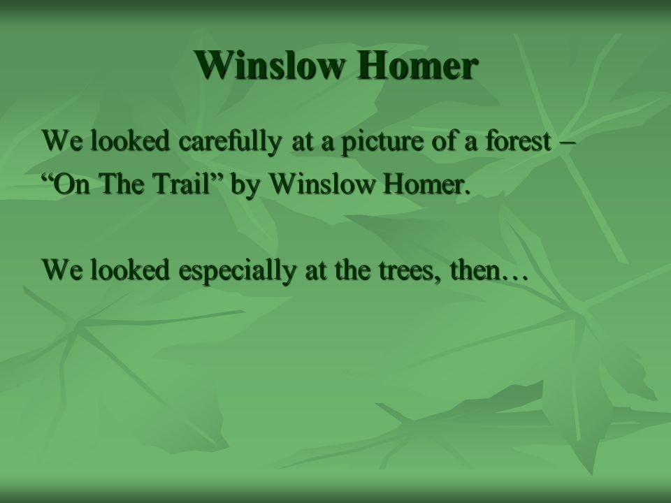 Winslow Homer We looked carefully at a picture of a forest – On The Trail by Winslow Homer.