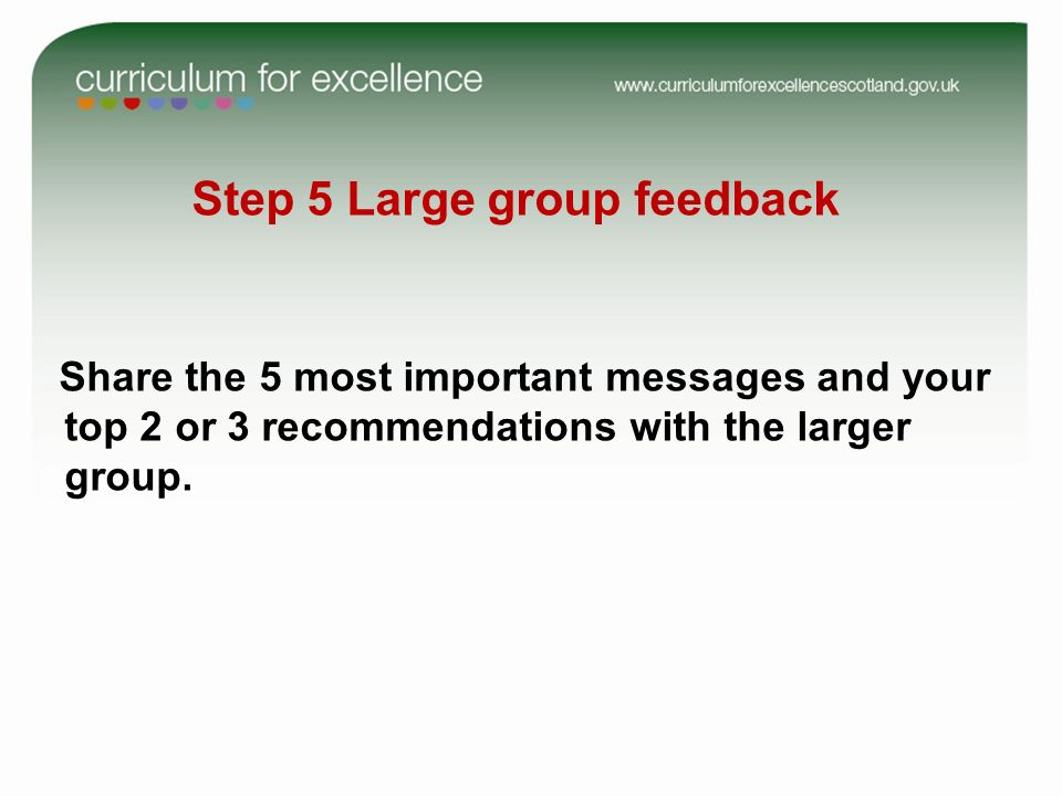 Step 5 Large group feedback Share the 5 most important messages and your top 2 or 3 recommendations with the larger group.