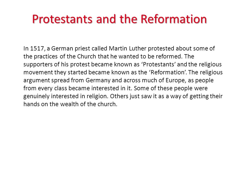 Protestants and the Reformation In 1517, a German priest called Martin Luther protested about some of the practices of the Church that he wanted to be reformed.