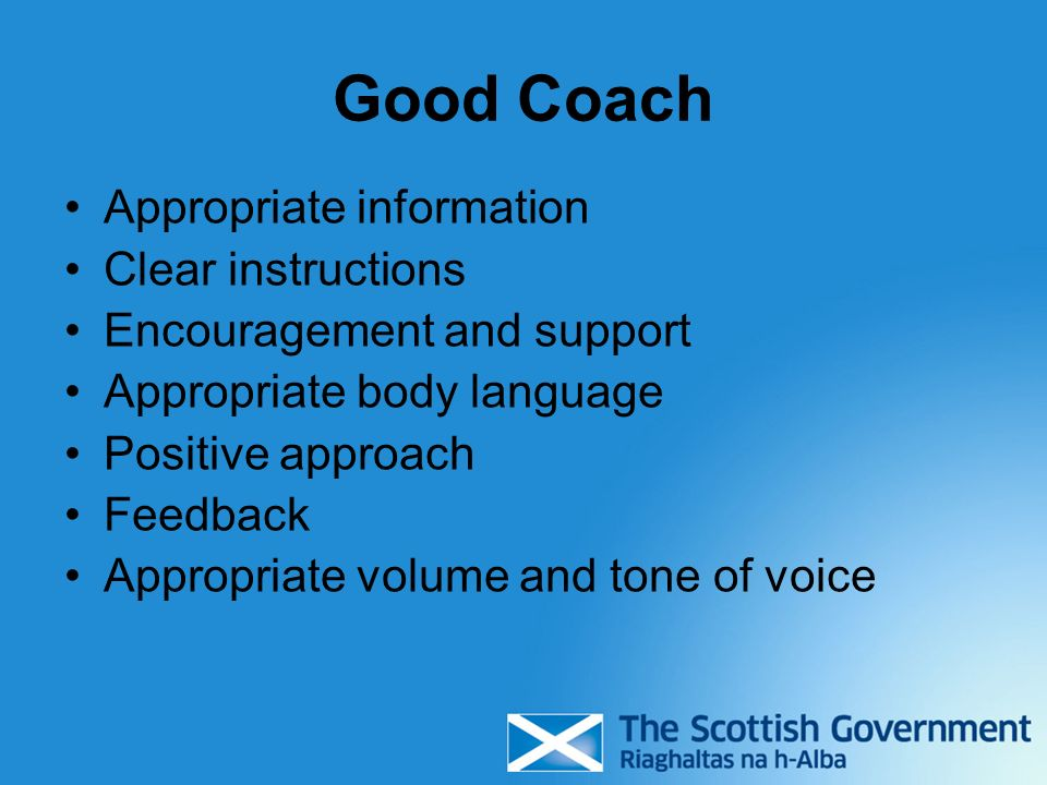 Good Coach Appropriate information Clear instructions Encouragement and support Appropriate body language Positive approach Feedback Appropriate volume and tone of voice