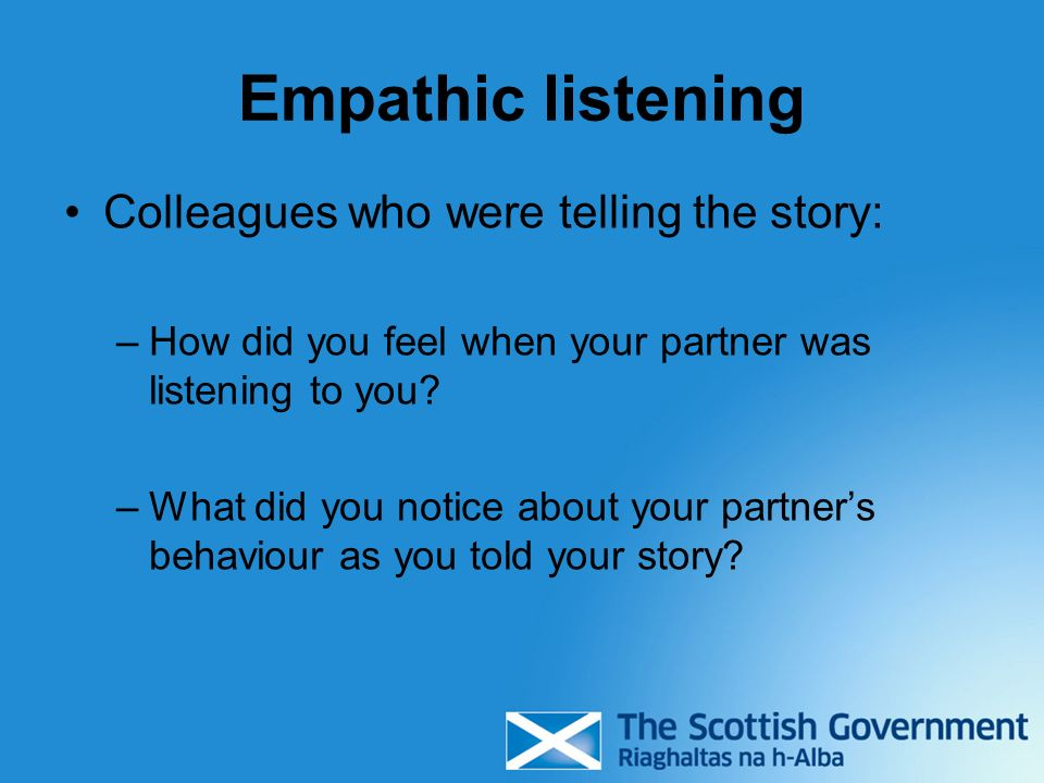 Empathic listening Colleagues who were telling the story: –How did you feel when your partner was listening to you.